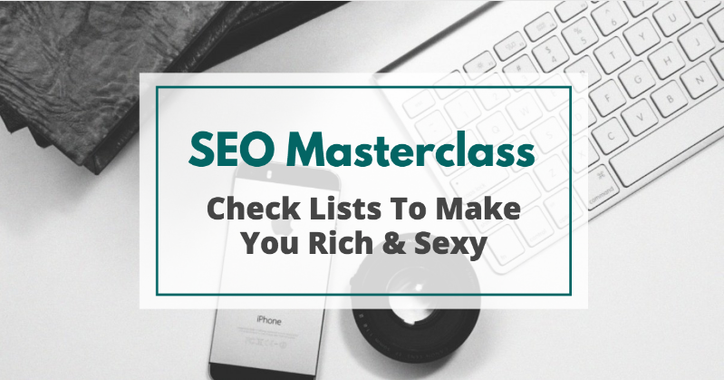SEO Masterclass - Check Lists To Make You Rich and Sexy